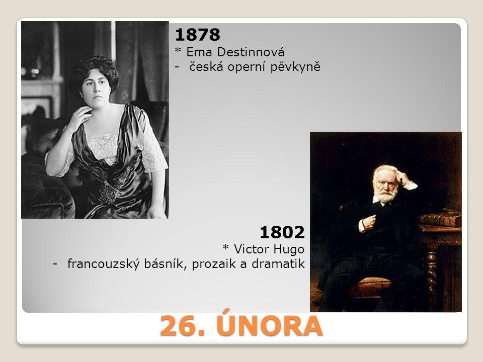 26. ÚNORA 1878 * Ema Destinnová -česká operní pěvkyně 1802 * Victor Hugo -francouzský básník, prozaik a dramatik