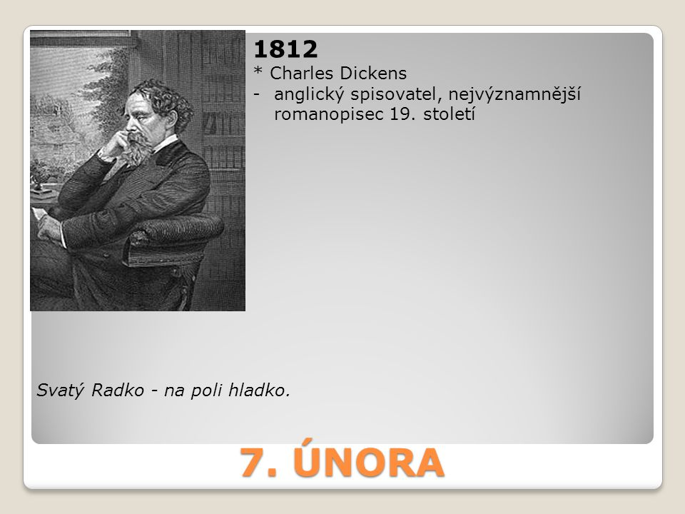 7. ÚNORA 1812 * Charles Dickens -anglický spisovatel, nejvýznamnější romanopisec 19. století Svatý Radko - na poli hladko.