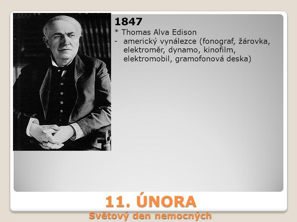 11. ÚNORA Světový den nemocných 1847 * Thomas Alva Edison -americký vynálezce (fonograf, žárovka, elektroměr, dynamo, kinofilm, elektromobil, gramofon
