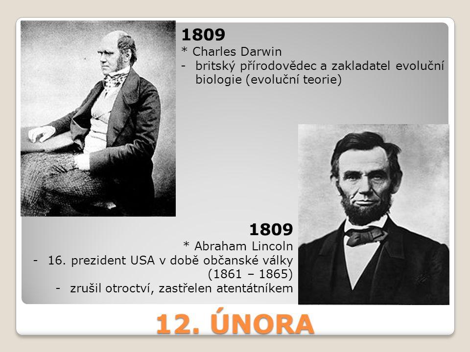 12. ÚNORA 1809 * Charles Darwin -britský přírodovědec a zakladatel evoluční biologie (evoluční teorie) 1809 * Abraham Lincoln -16. prezident USA v dob