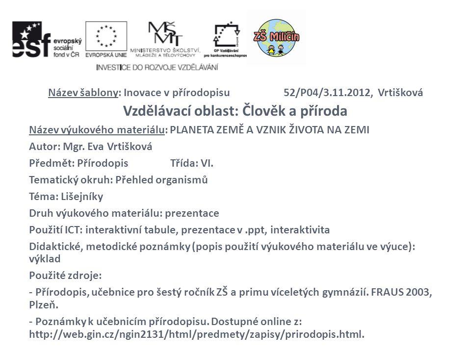 Název šablony: Inovace v přírodopisu52/P04/3.11.2012, Vrtišková Vzdělávací oblast: Člověk a příroda Název výukového materiálu: PLANETA ZEMĚ A VZNIK ŽI