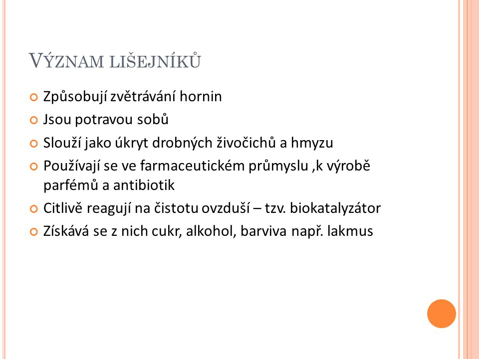 V ÝZNAM LIŠEJNÍKŮ Způsobují zvětrávání hornin Jsou potravou sobů Slouží jako úkryt drobných živočichů a hmyzu Používají se ve farmaceutickém průmyslu,