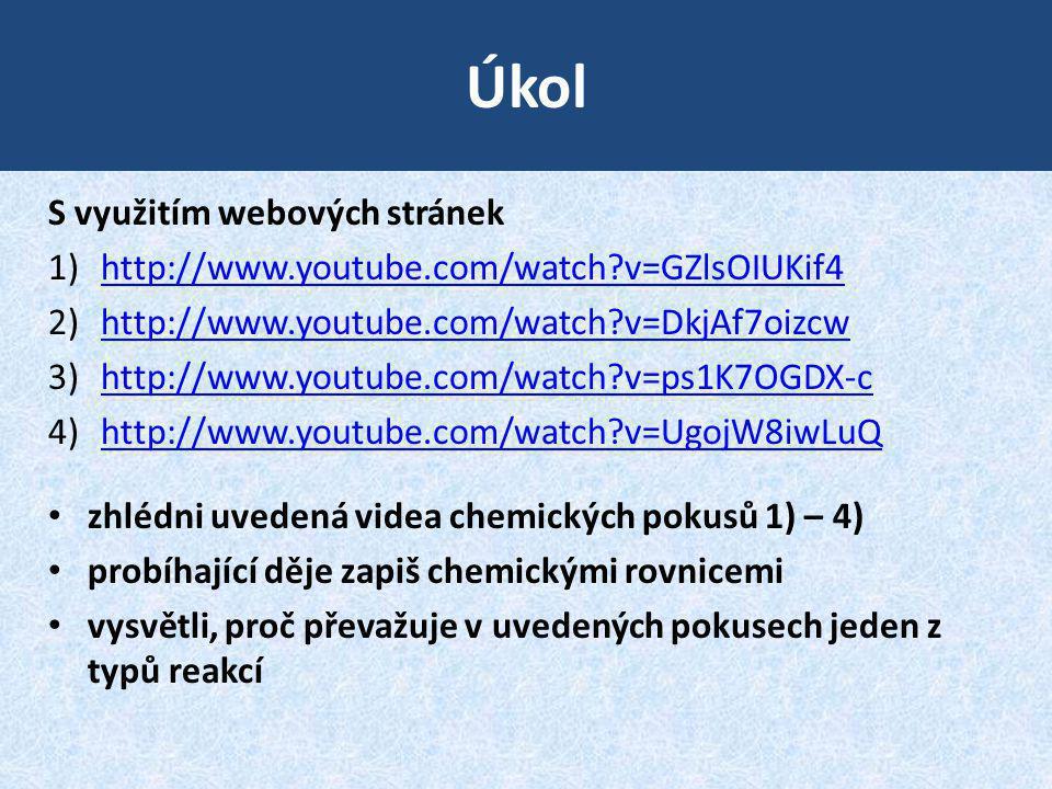 Úkol S využitím webových stránek 1)http://www.youtube.com/watch?v=GZlsOIUKif4http://www.youtube.com/watch?v=GZlsOIUKif4 2)http://www.youtube.com/watch?v=DkjAf7oizcwhttp://www.youtube.com/watch?v=DkjAf7oizcw 3)http://www.youtube.com/watch?v=ps1K7OGDX-chttp://www.youtube.com/watch?v=ps1K7OGDX-c 4)http://www.youtube.com/watch?v=UgojW8iwLuQhttp://www.youtube.com/watch?v=UgojW8iwLuQ zhlédni uvedená videa chemických pokusů 1) – 4) probíhající děje zapiš chemickými rovnicemi vysvětli, proč převažuje v uvedených pokusech jeden z typů reakcí