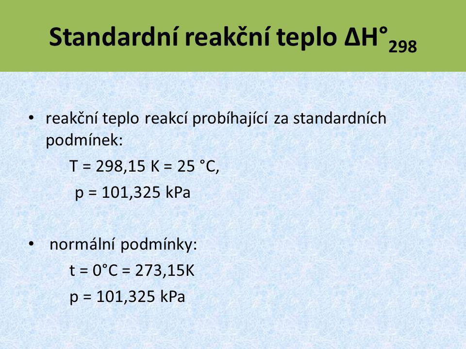 Standardní reakční teplo ΔH° 298 reakční teplo reakcí probíhající za standardních podmínek: T = 298,15 K = 25 °C, p = 101,325 kPa normální podmínky: t = 0°C = 273,15K p = 101,325 kPa