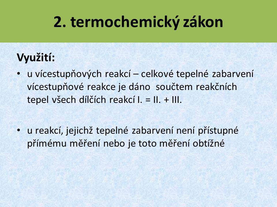 2. termochemický zákon Využití: u vícestupňových reakcí – celkové tepelné zabarvení vícestupňové reakce je dáno součtem reakčních tepel všech dílčích