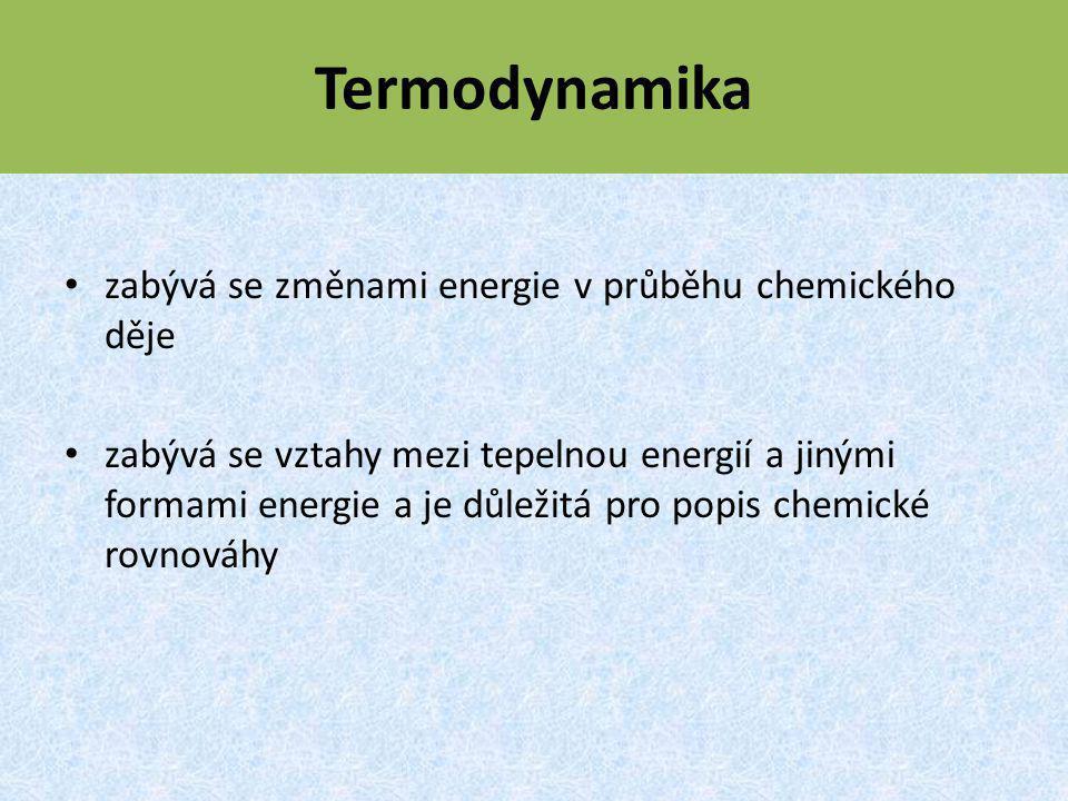 Termodynamika zabývá se změnami energie v průběhu chemického děje zabývá se vztahy mezi tepelnou energií a jinými formami energie a je důležitá pro popis chemické rovnováhy