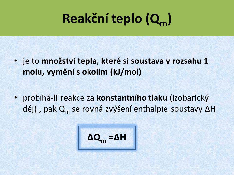 Reakční teplo (Q m ) je to množství tepla, které si soustava v rozsahu 1 molu, vymění s okolím (kJ/mol) probíhá-li reakce za konstantního tlaku (izobarický děj), pak Q m se rovná zvýšení enthalpie soustavy ΔH ΔQ m =ΔH