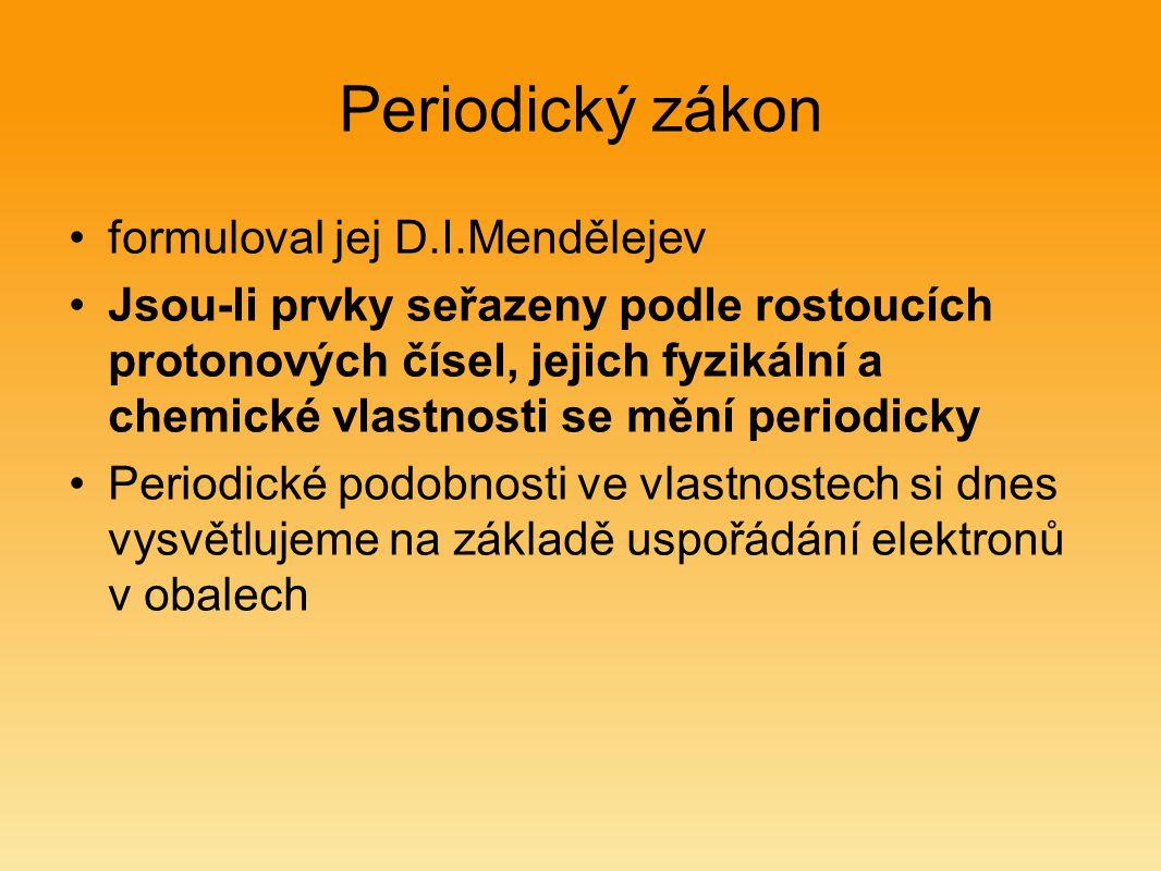 Periodický zákon formuloval jej D.I.Mendělejev Jsou-li prvky seřazeny podle rostoucích protonových čísel, jejich fyzikální a chemické vlastnosti se mě
