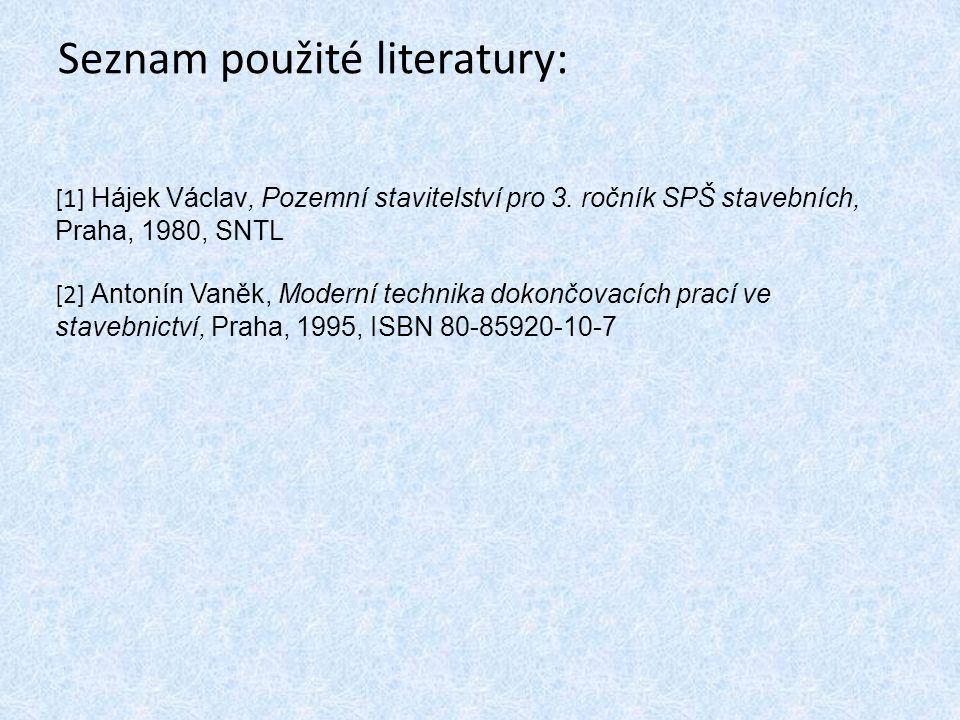 Seznam použité literatury: [1] Hájek Václav, Pozemní stavitelství pro 3. ročník SPŠ stavebních, Praha, 1980, SNTL [2] Antonín Vaněk, Moderní technika