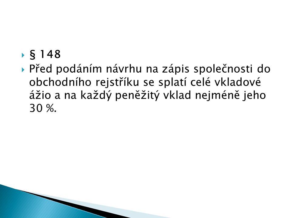  § 148  Před podáním návrhu na zápis společnosti do obchodního rejstříku se splatí celé vkladové ážio a na každý peněžitý vklad nejméně jeho 30 %.