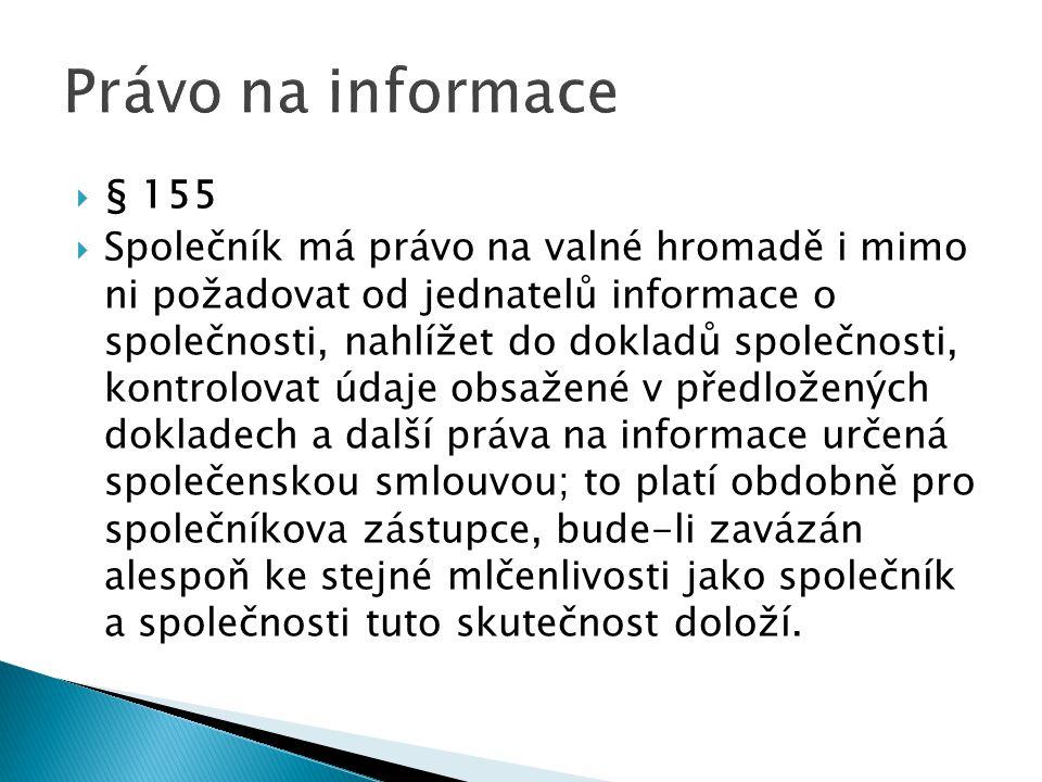  § 155  Společník má právo na valné hromadě i mimo ni požadovat od jednatelů informace o společnosti, nahlížet do dokladů společnosti, kontrolovat údaje obsažené v předložených dokladech a další práva na informace určená společenskou smlouvou; to platí obdobně pro společníkova zástupce, bude-li zavázán alespoň ke stejné mlčenlivosti jako společník a společnosti tuto skutečnost doloží.