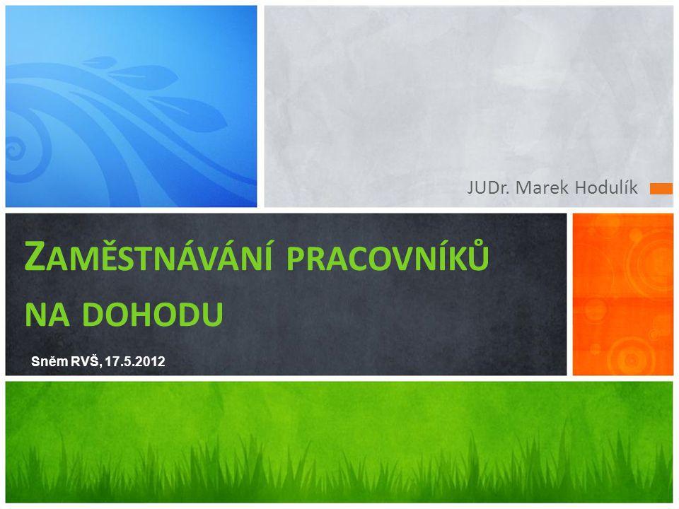 JUDr. Marek Hodulík Z AMĚSTNÁVÁNÍ PRACOVNÍKŮ NA DOHODU Sněm RVŠ, 17.5.2012