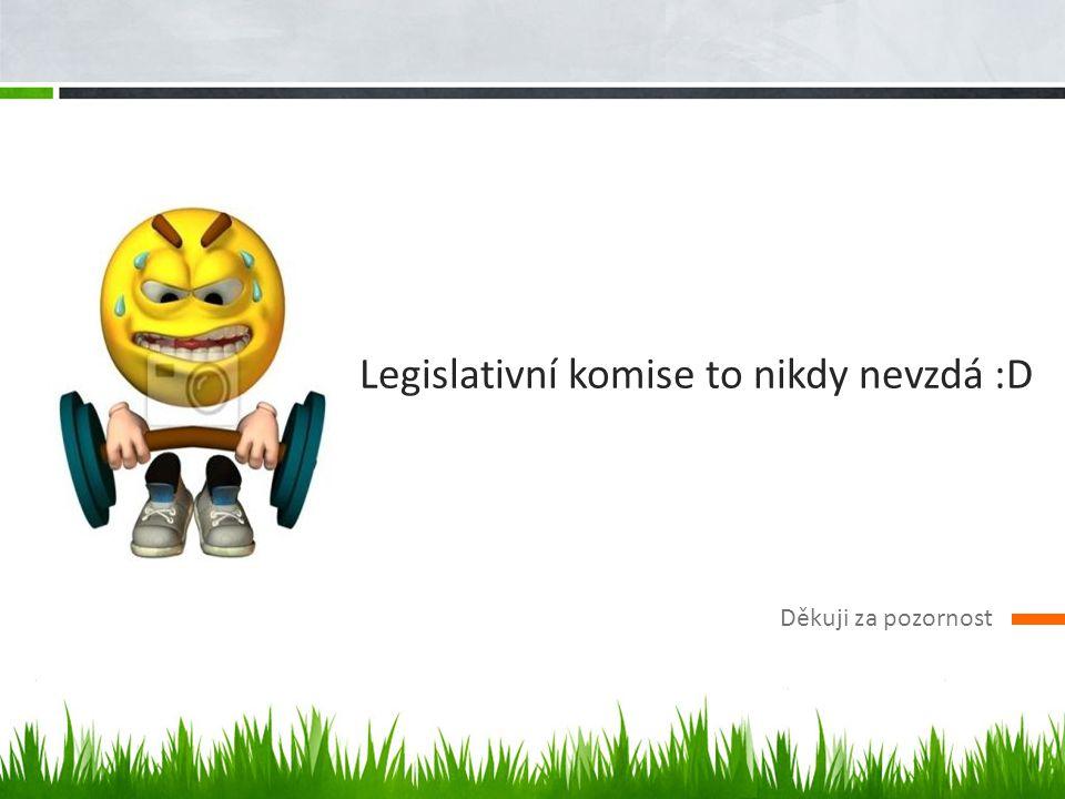 Legislativní komise to nikdy nevzdá :D Děkuji za pozornost