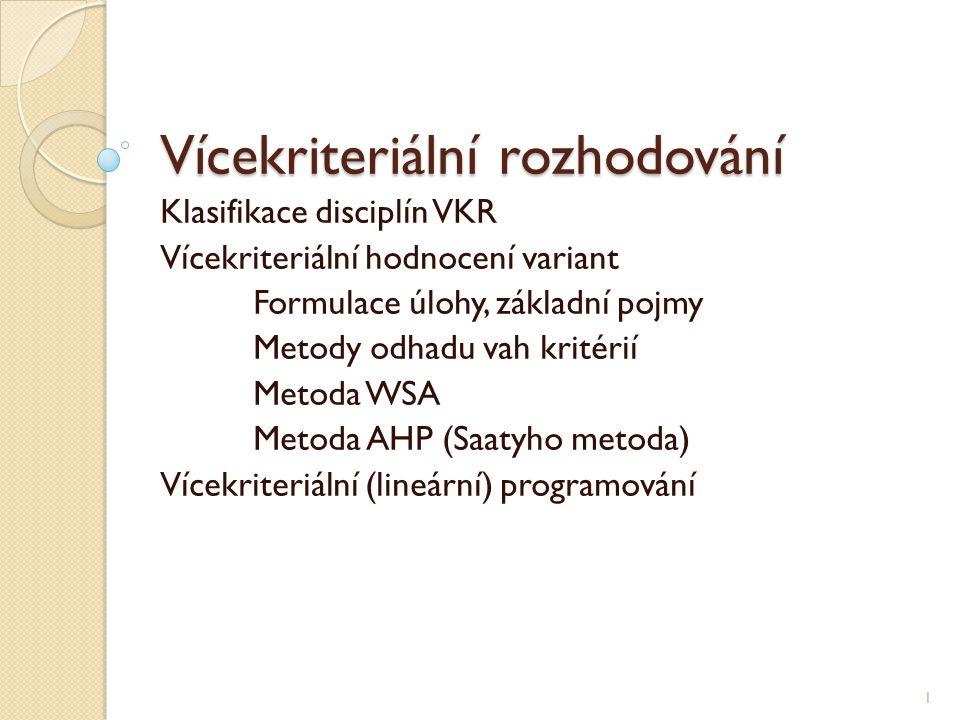 Vícekriteriální rozhodování Klasifikace disciplín VKR Vícekriteriální hodnocení variant Formulace úlohy, základní pojmy Metody odhadu vah kritérií Metoda WSA Metoda AHP (Saatyho metoda) Vícekriteriální (lineární) programování 1