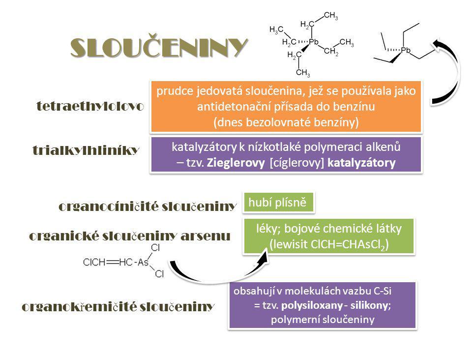 SLOU Č ENINY tetraethylolovo prudce jedovatá sloučenina, jež se používala jako antidetonační přísada do benzínu (dnes bezolovnaté benzíny) prudce jedovatá sloučenina, jež se používala jako antidetonační přísada do benzínu (dnes bezolovnaté benzíny) trialkylhliníky katalyzátory k nízkotlaké polymeraci alkenů – tzv.