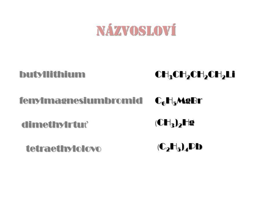 butyllithium fenylmagnesiumbromid NÁZVOSLOVÍ dimethylrtu ť tetraethylolovo CH 3 CH 2 CH 2 CH 2 Li C 6 H 5 MgBr CH 3 ) 2 Hg ( CH 3 ) 2 Hg C 2 H 5 ) 4 Pb ( C 2 H 5 ) 4 Pb