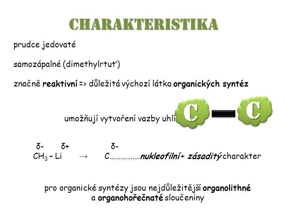 umožňují vytvoření vazby uhlík-uhlík CHARAKTERISTIKA prudce jedovaté samozápalné (dimethylrtuť) značně reaktivní => důležitá výchozí látka organických syntéz δ- δ+ δ- CH 3 – Li → C…………….nukleofilní + zásaditý charakter pro organické syntézy jsou nejdůležitější organolithné a organohořečnaté sloučeniny CC CC