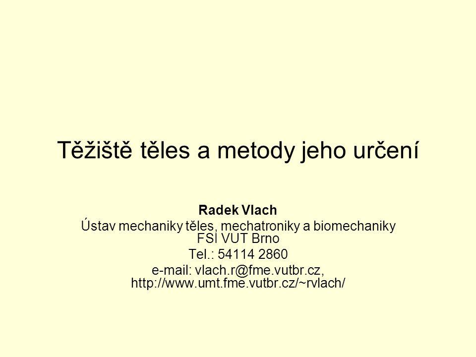 Těžiště těles a metody jeho určení Radek Vlach Ústav mechaniky těles, mechatroniky a biomechaniky FSI VUT Brno Tel.: 54114 2860 e-mail: vlach.r@fme.vu