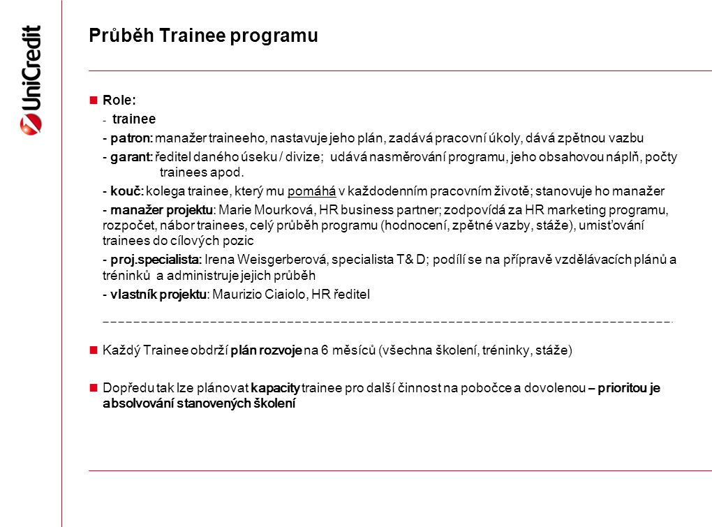 Průběh Trainee programu Role: - trainee - patron: manažer traineeho, nastavuje jeho plán, zadává pracovní úkoly, dává zpětnou vazbu - garant: ředitel daného úseku / divize; udává nasměrování programu, jeho obsahovou náplň, počty trainees apod.