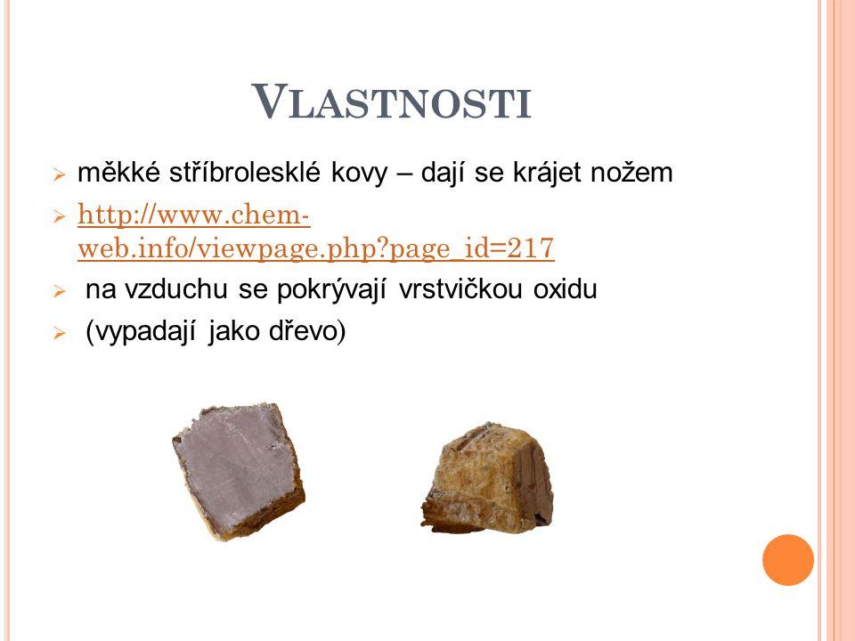 V LASTNOSTI  měkké stříbrolesklé kovy – dají se krájet nožem  http://www.chem- web.info/viewpage.php?page_id=217 http://www.chem- web.info/viewpage.