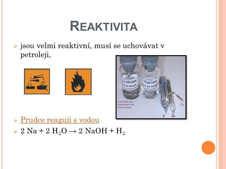 R EAKTIVITA  jsou velmi reaktivní, musí se uchovávat v petroleji,  Prudce reagují s vodou Prudce reagují s vodou  2 Na + 2 H 2 O → 2 NaOH + H 2