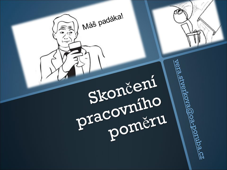 Skon č ení pracovního pom ě ru vera.stverkova@oa-poruba.cz vera.stverkova@oa-poruba.cz Máš padáka!