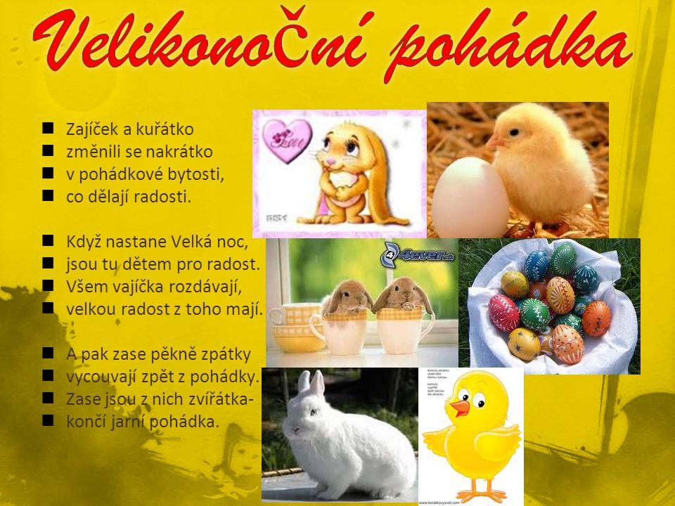 Zajíček a kuřátko změnili se nakrátko v pohádkové bytosti, co dělají radosti. Když nastane Velká noc, jsou tu dětem pro radost. Všem vajíčka rozdávají