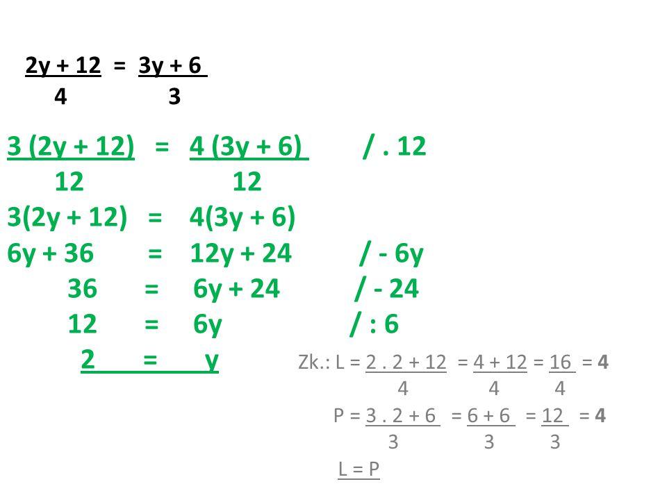 2y + 12 = 3y + 6 4 3 3 (2y + 12) = 4 (3y + 6) /.