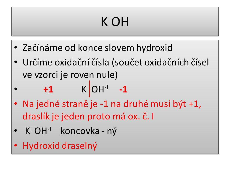 Začínáme od konce slovem hydroxid Určíme oxidační čísla (součet oxidačních čísel ve vzorci je roven nule) +1 K OH -I -1 Na jedné straně je -1 na druhé musí být +1, draslík je jeden proto má ox.