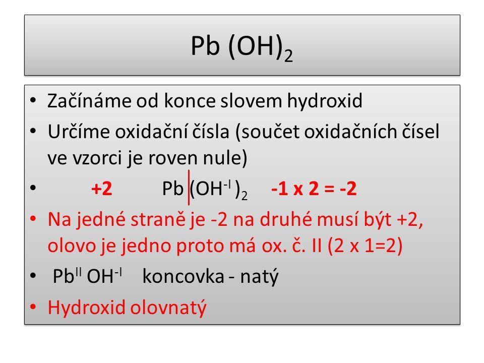 Pb (OH) 2 Začínáme od konce slovem hydroxid Určíme oxidační čísla (součet oxidačních čísel ve vzorci je roven nule) +2 Pb (OH -I ) 2 -1 x 2 = -2 Na jedné straně je -2 na druhé musí být +2, olovo je jedno proto má ox.
