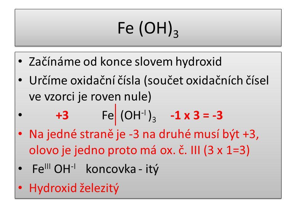 Fe (OH) 3 Začínáme od konce slovem hydroxid Určíme oxidační čísla (součet oxidačních čísel ve vzorci je roven nule) +3 Fe (OH -I ) 3 -1 x 3 = -3 Na jedné straně je -3 na druhé musí být +3, olovo je jedno proto má ox.