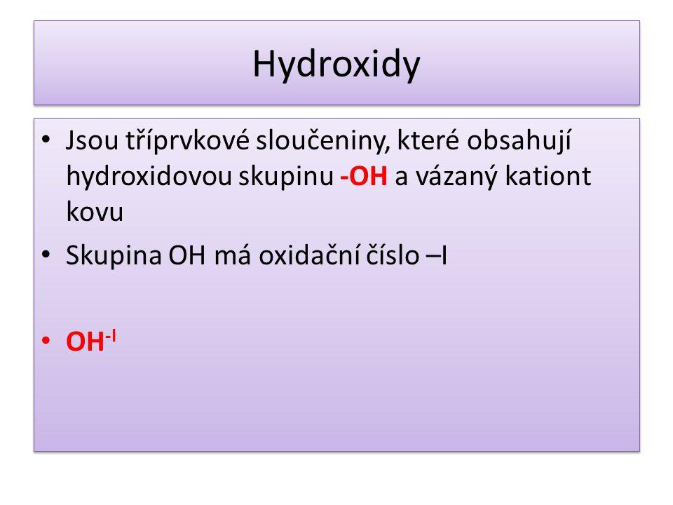 Hydroxidy Jsou tříprvkové sloučeniny, které obsahují hydroxidovou skupinu -OH a vázaný kationt kovu Skupina OH má oxidační číslo –I OH -I Jsou tříprvkové sloučeniny, které obsahují hydroxidovou skupinu -OH a vázaný kationt kovu Skupina OH má oxidační číslo –I OH -I