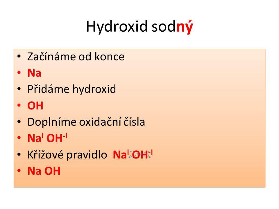 Hydroxid sodný Začínáme od konce Na Přidáme hydroxid OH Doplníme oxidační čísla Na I OH -I Křížové pravidlo Na I OH -I Na OH Začínáme od konce Na Přidáme hydroxid OH Doplníme oxidační čísla Na I OH -I Křížové pravidlo Na I OH -I Na OH