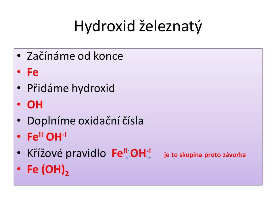Hydroxid železnatý Začínáme od konce Fe Přidáme hydroxid OH Doplníme oxidační čísla Fe II OH -I Křížové pravidlo Fe II OH -I je to skupina proto závorka Fe (OH) 2 Začínáme od konce Fe Přidáme hydroxid OH Doplníme oxidační čísla Fe II OH -I Křížové pravidlo Fe II OH -I je to skupina proto závorka Fe (OH) 2