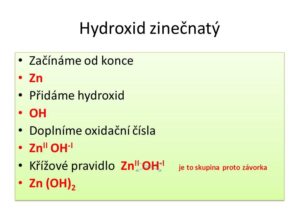 Hydroxid zinečnatý Začínáme od konce Zn Přidáme hydroxid OH Doplníme oxidační čísla Zn II OH -I Křížové pravidlo Zn II OH -I je to skupina proto závorka Zn (OH) 2 Začínáme od konce Zn Přidáme hydroxid OH Doplníme oxidační čísla Zn II OH -I Křížové pravidlo Zn II OH -I je to skupina proto závorka Zn (OH) 2