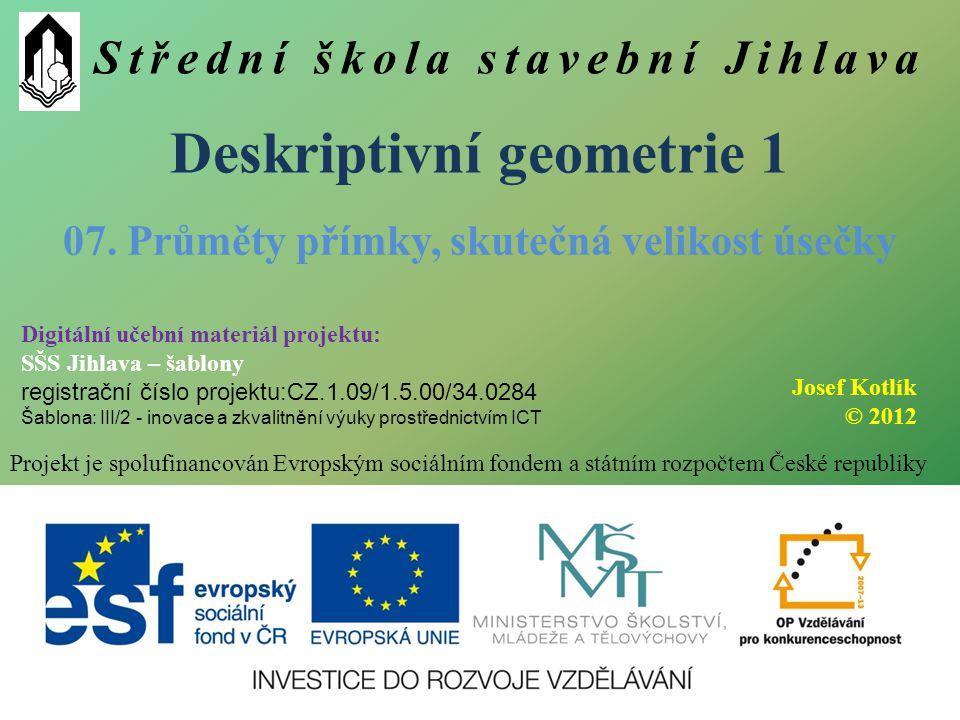 Střední škola stavební Jihlava Deskriptivní geometrie 1 Projekt je spolufinancován Evropským sociálním fondem a státním rozpočtem České republiky 07.