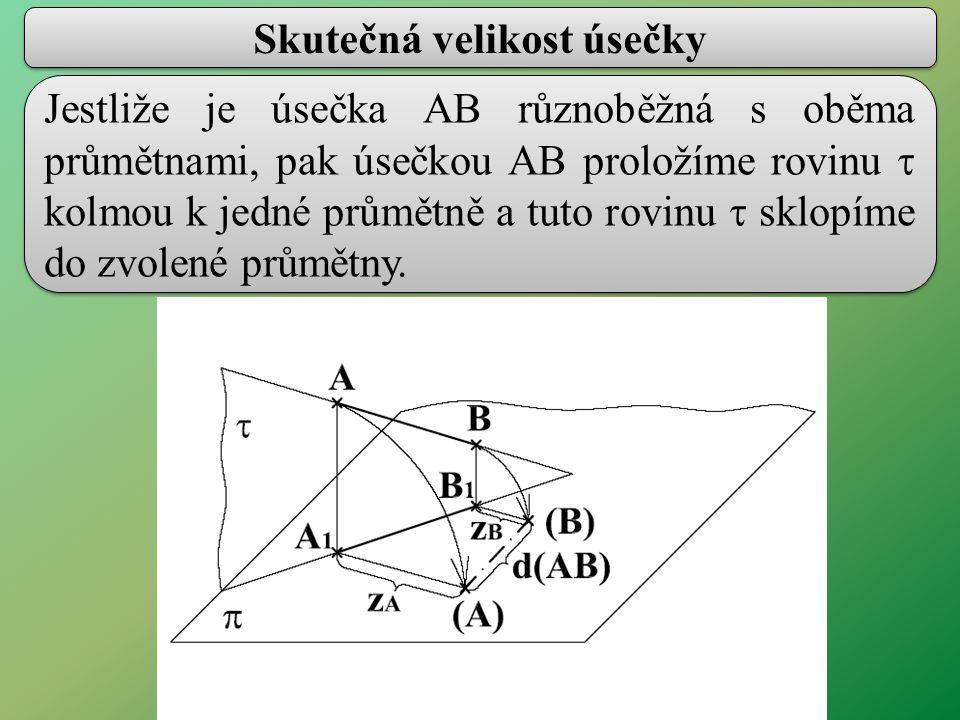 Skutečná velikost úsečky Jestliže je úsečka AB různoběžná s oběma průmětnami, pak úsečkou AB proložíme rovinu  kolmou k jedné průmětně a tuto rovinu  sklopíme do zvolené průmětny.