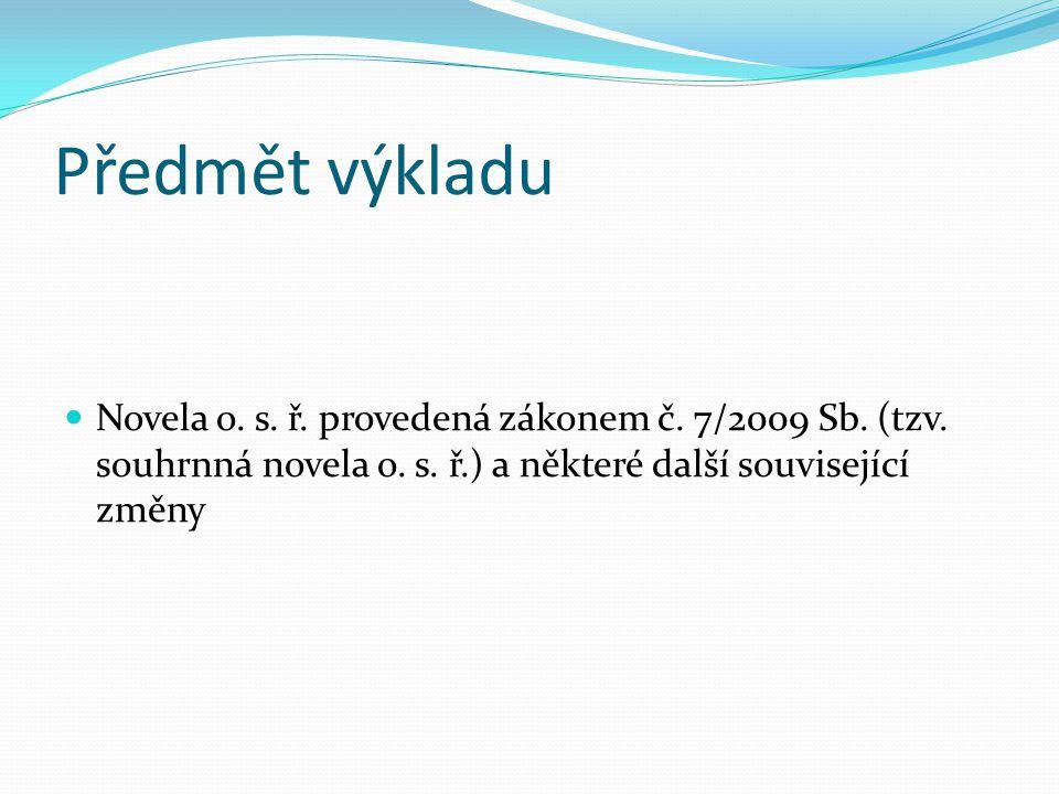 Předmět výkladu Novela o. s. ř. provedená zákonem č. 7/2009 Sb. (tzv. souhrnná novela o. s. ř.) a některé další související změny
