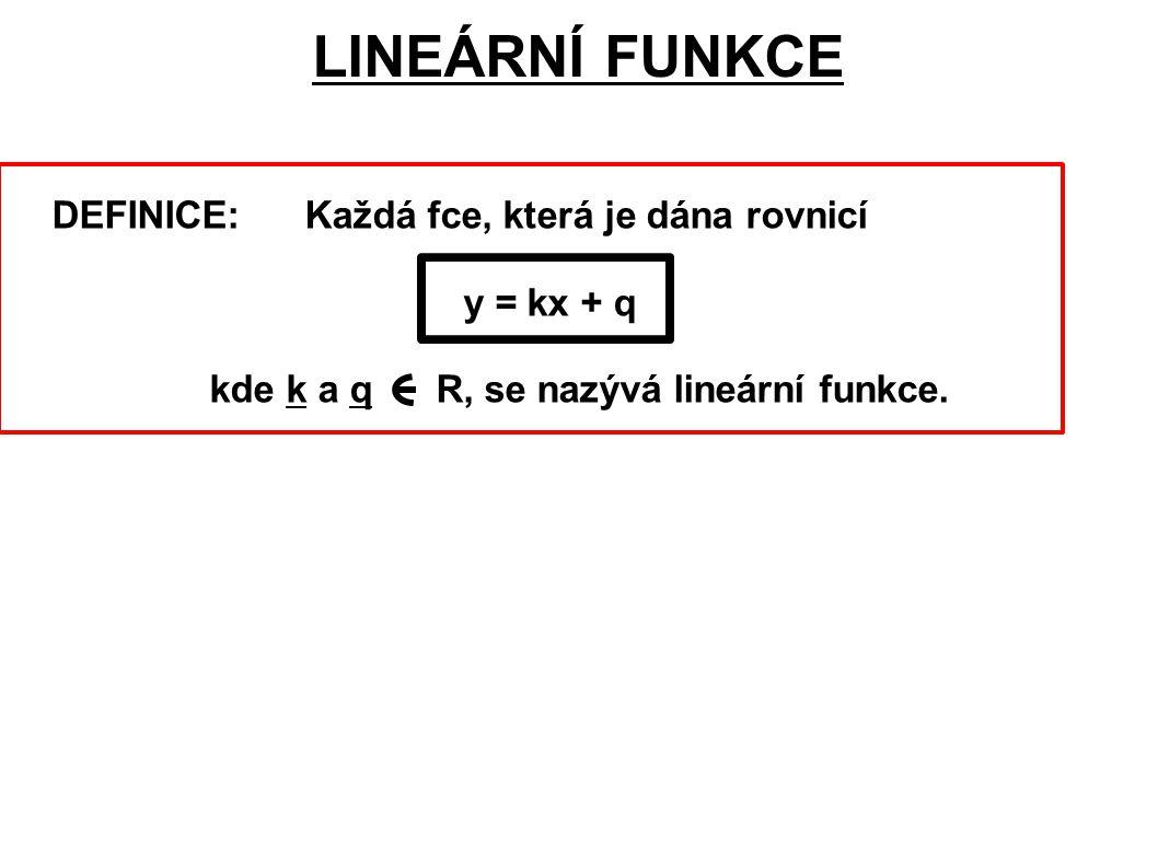 DEFINICE: Každá fce, která je dána rovnicí y = kx + q kde k a q R, se nazývá lineární funkce.