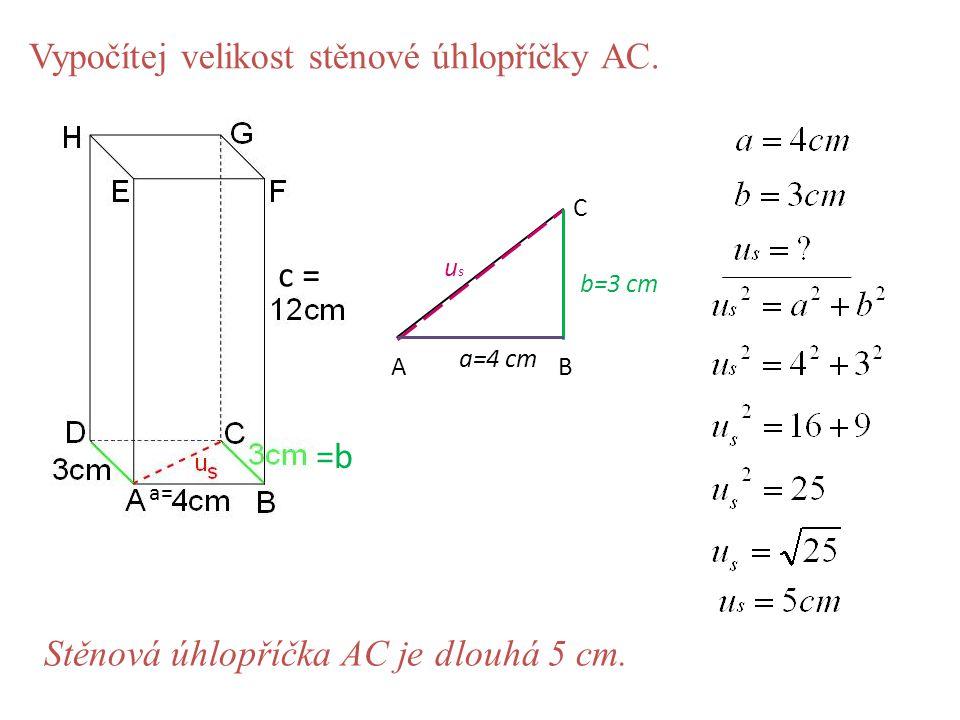 Vypočítej velikost stěnové úhlopříčky AC. AB C a=4 cm b=3 cm usus Stěnová úhlopříčka AC je dlouhá 5 cm. a= =b c =