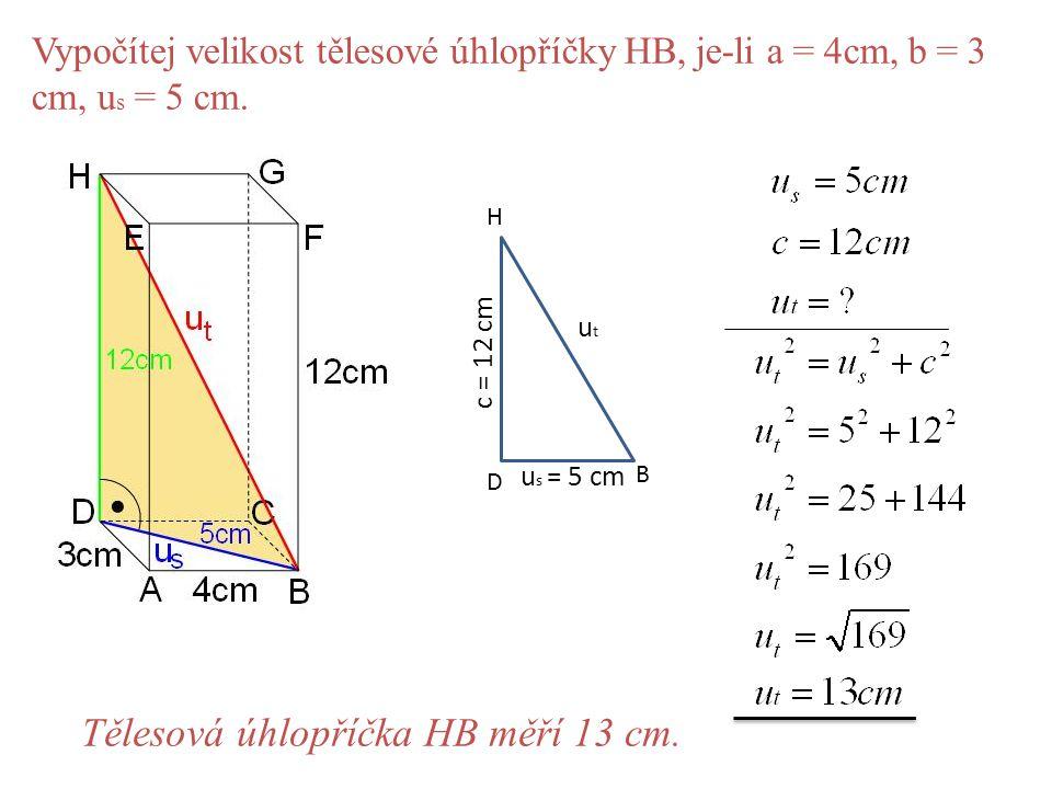 Vypočítej velikost tělesové úhlopříčky HB, je-li a = 4cm, b = 3 cm, u s = 5 cm. D B H u s = 5 cm utut c = 12 cm Tělesová úhlopříčka HB měří 13 cm.