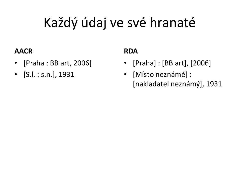 Každý údaj ve své hranaté AACR [Praha : BB art, 2006] [S.l. : s.n.], 1931 RDA [Praha] : [BB art], [2006] [Místo neznámé] : [nakladatel neznámý], 1931