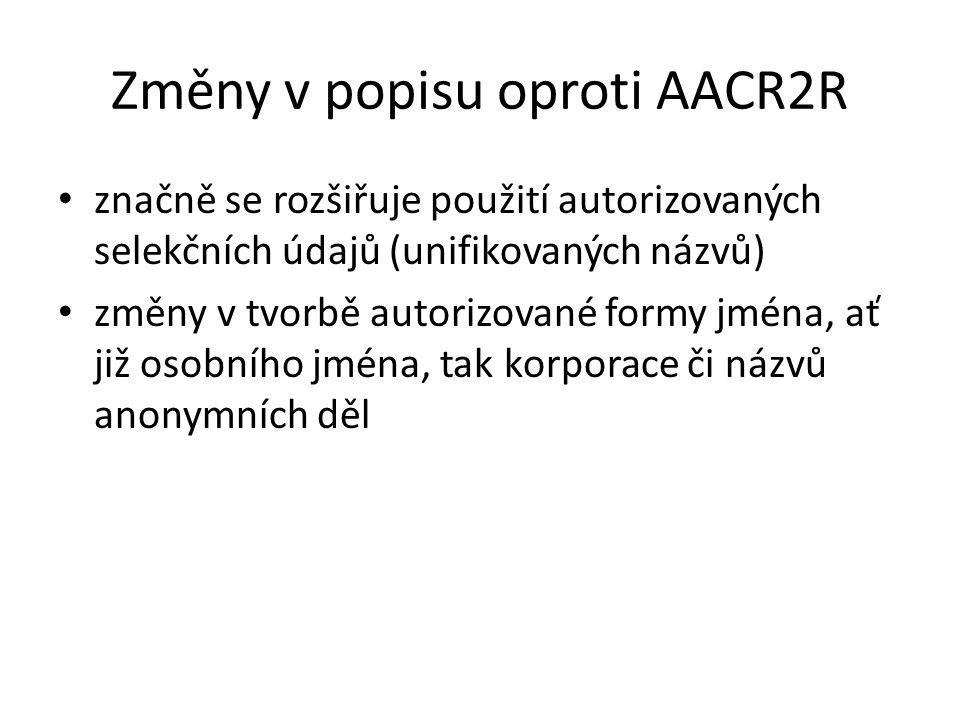 Změny v popisu oproti AACR2R značně se rozšiřuje použití autorizovaných selekčních údajů (unifikovaných názvů) změny v tvorbě autorizované formy jména
