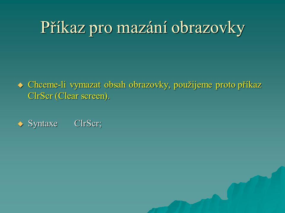 Příkaz pro mazání obrazovky  Chceme-li vymazat obsah obrazovky, použijeme proto příkaz ClrScr (Clear screen).  SyntaxeClrScr;