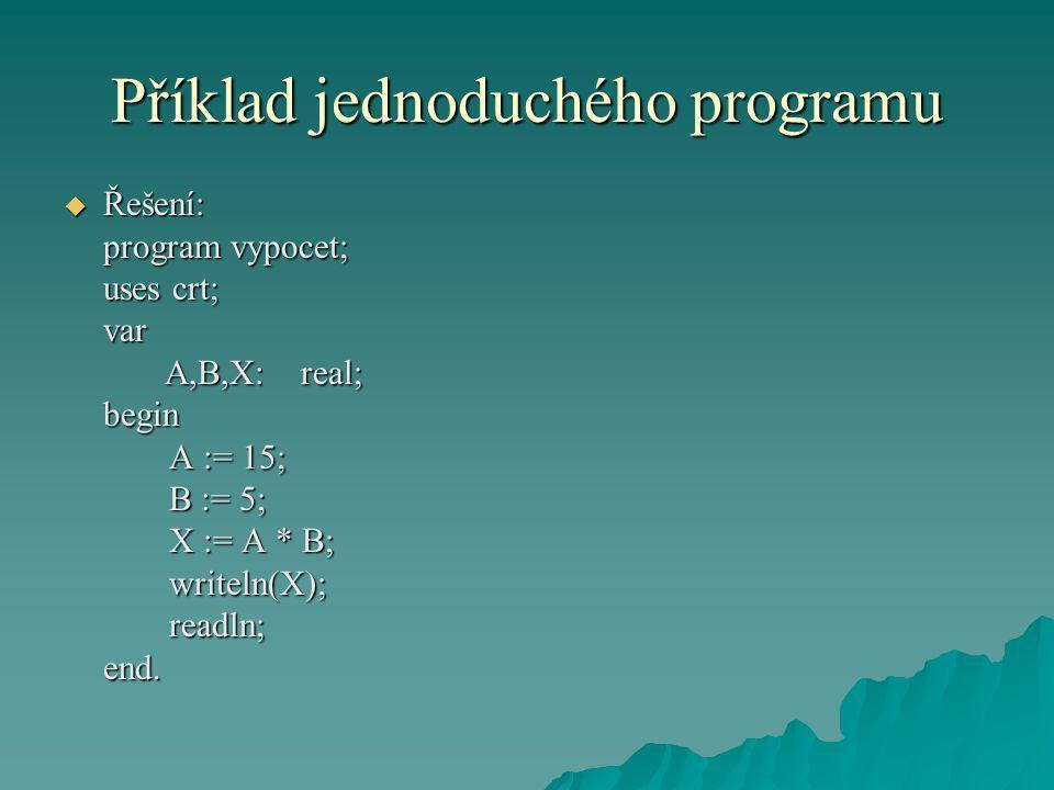 Příklad jednoduchého programu  Řešení: program vypocet; uses crt; var A,B,X: real; A,B,X: real;begin A := 15; B := 5; X := A * B; writeln(X);readln;end.
