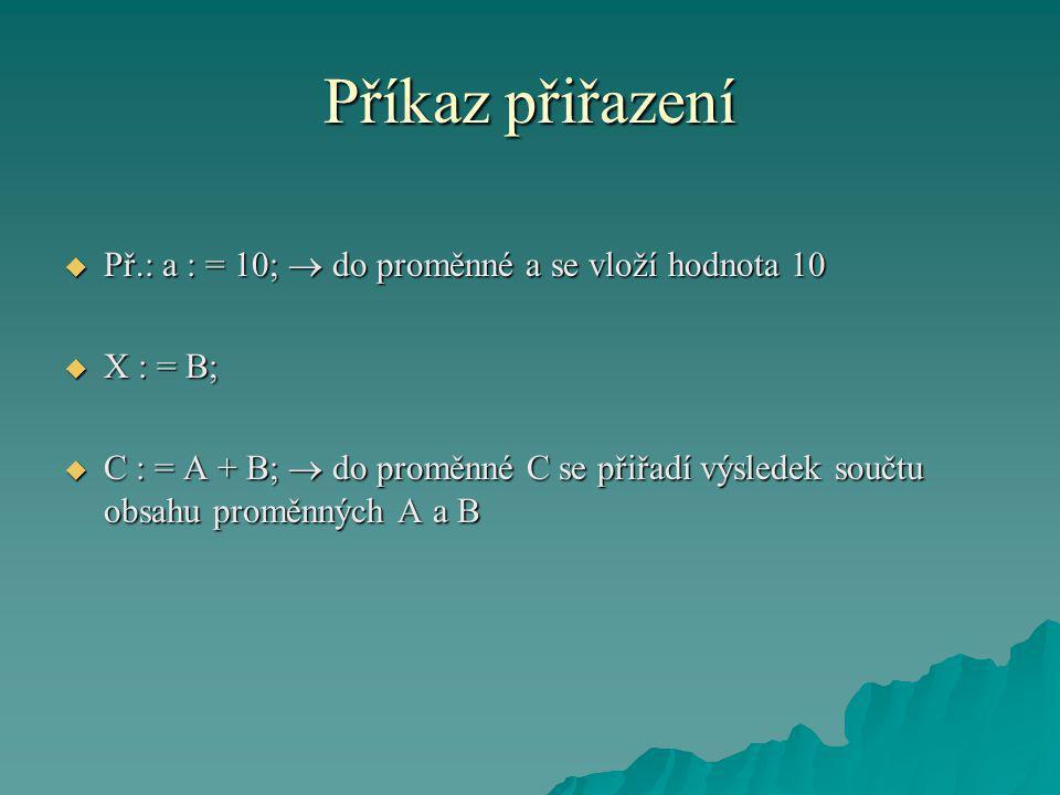 Příkaz přiřazení  Př.: a : = 10;  do proměnné a se vloží hodnota 10  X : = B;  C : = A + B;  do proměnné C se přiřadí výsledek součtu obsahu proměnných A a B