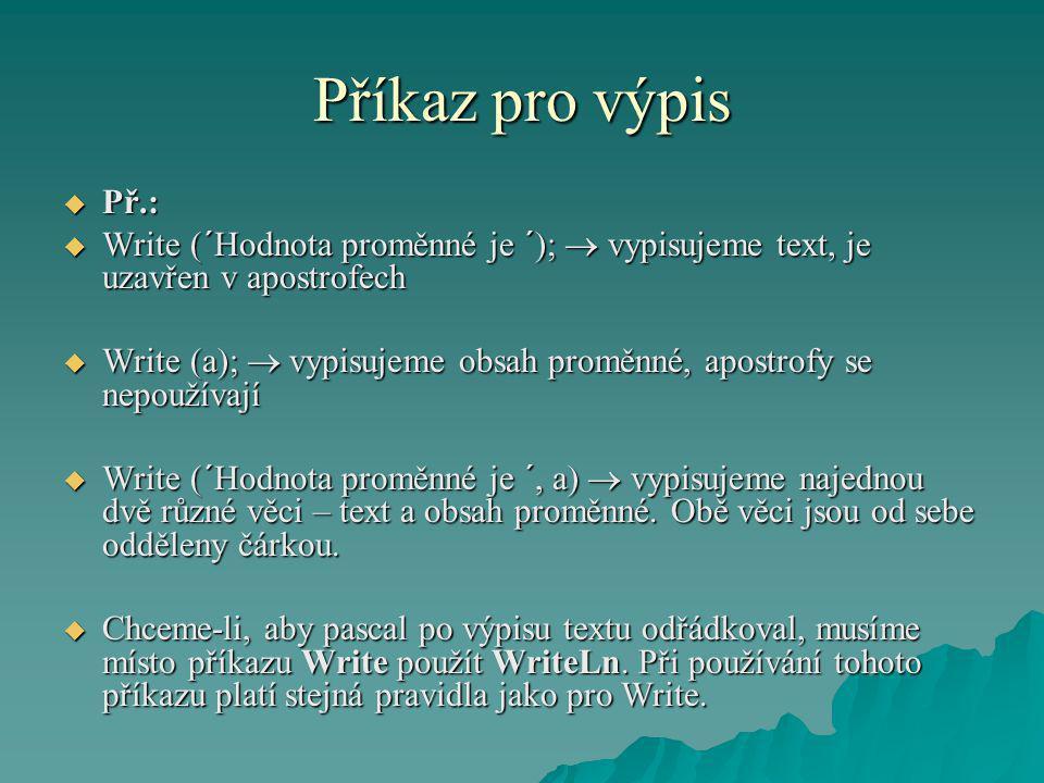 Příkaz pro výpis  Př.:  Write (´Hodnota proměnné je ´);  vypisujeme text, je uzavřen v apostrofech  Write (a);  vypisujeme obsah proměnné, apostr