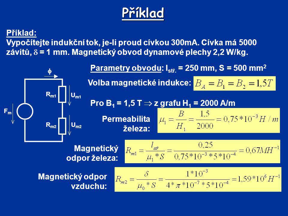 Příklad Volba magnetické indukce: FmFm R m2 R m1 U m2 U m1  Pro B 1 = 1,5 T  z grafu H 1 = 2000 A/m Permeabilita železa: Magnetický odpor železa: Př