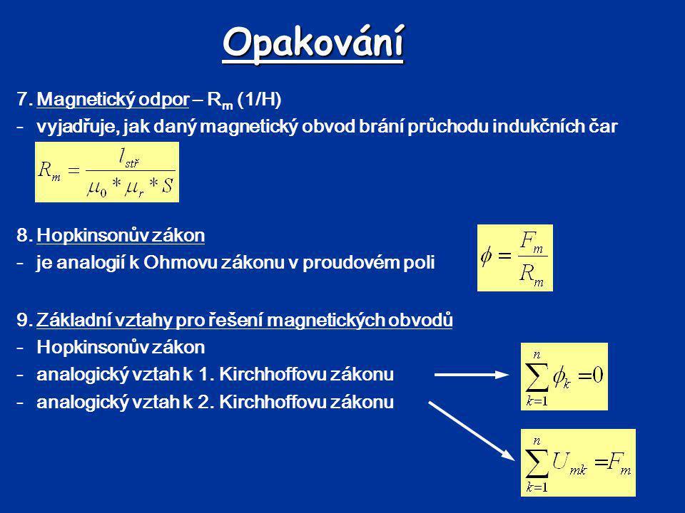 Opakování 7.Magnetický odpor – R m (1/H) -vyjadřuje, jak daný magnetický obvod brání průchodu indukčních čar 8.Hopkinsonův zákon -je analogií k Ohmovu