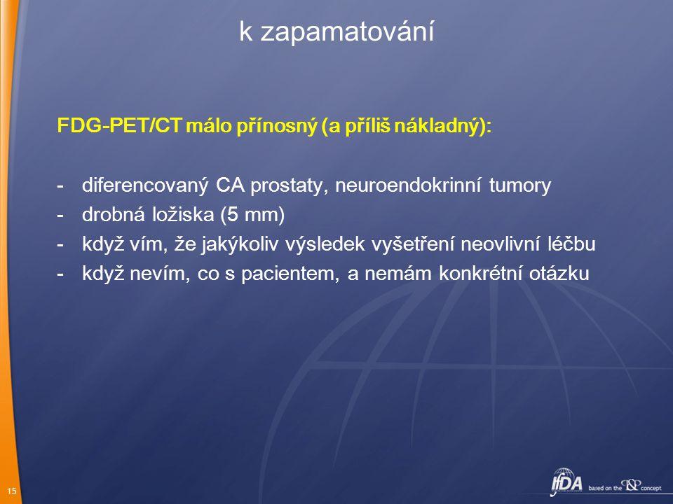 15 k zapamatování FDG-PET/CT málo přínosný (a příliš nákladný): -diferencovaný CA prostaty, neuroendokrinní tumory -drobná ložiska (5 mm) -když vím, ž